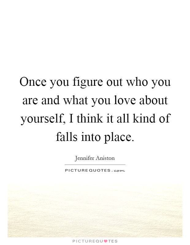 Once you figure out who you are and what you love about yourself, I think it all kind of falls into place Picture Quote #1