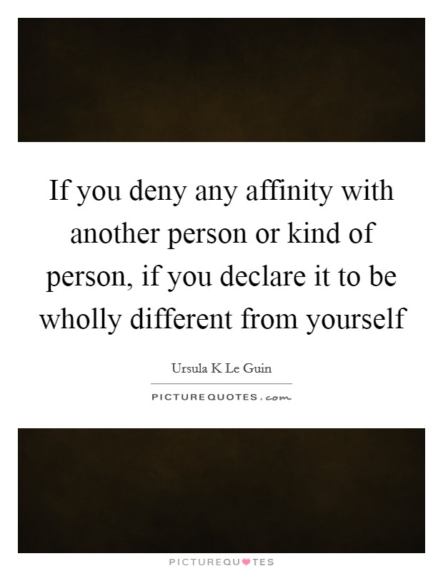 If you deny any affinity with another person or kind of person, if you declare it to be wholly different from yourself Picture Quote #1