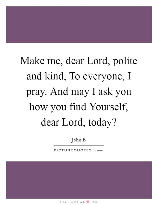 Make me, dear Lord, polite and kind, To everyone, I pray. And may I ask you how you find Yourself, dear Lord, today? Picture Quote #1