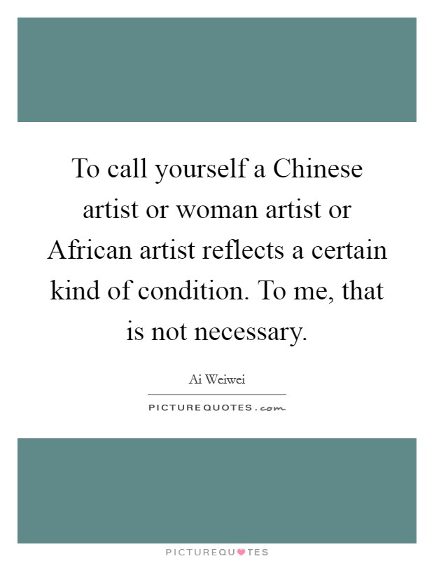 To call yourself a Chinese artist or woman artist or African artist reflects a certain kind of condition. To me, that is not necessary Picture Quote #1
