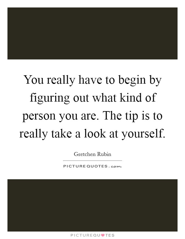 You really have to begin by figuring out what kind of person you are. The tip is to really take a look at yourself Picture Quote #1