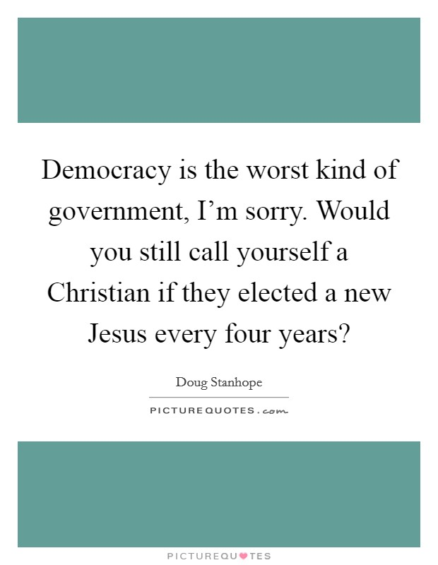 Democracy is the worst kind of government, I'm sorry. Would you still call yourself a Christian if they elected a new Jesus every four years? Picture Quote #1