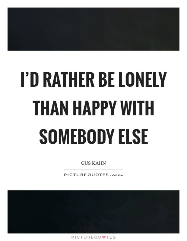 I'd rather be lonely than happy with somebody else Picture Quote #1