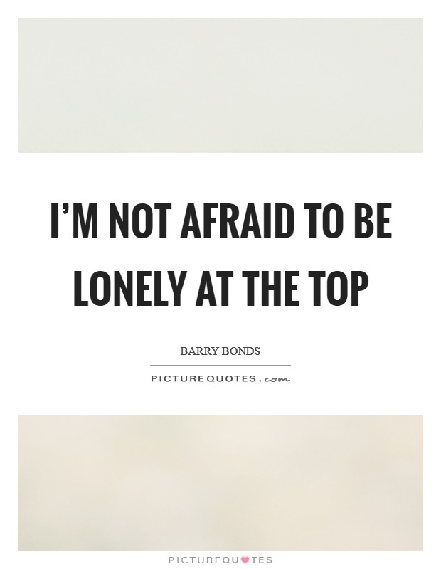 I'm not afraid to be lonely at the top Picture Quote #1