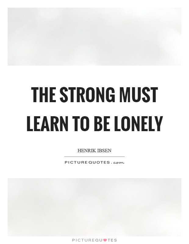 The strong must learn to be lonely Picture Quote #1