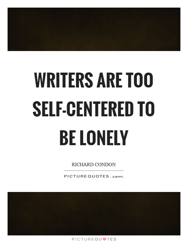 Writers are too self-centered to be lonely Picture Quote #1
