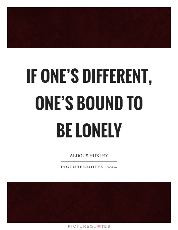 If one's different, one's bound to be lonely Picture Quote #1