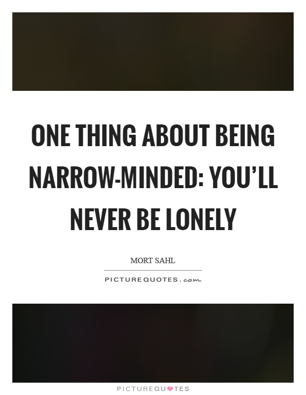 One thing about being narrow-minded: you'll never be lonely Picture Quote #1