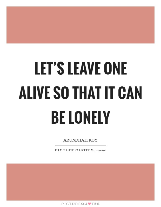 Let's leave one alive so that it can be lonely Picture Quote #1