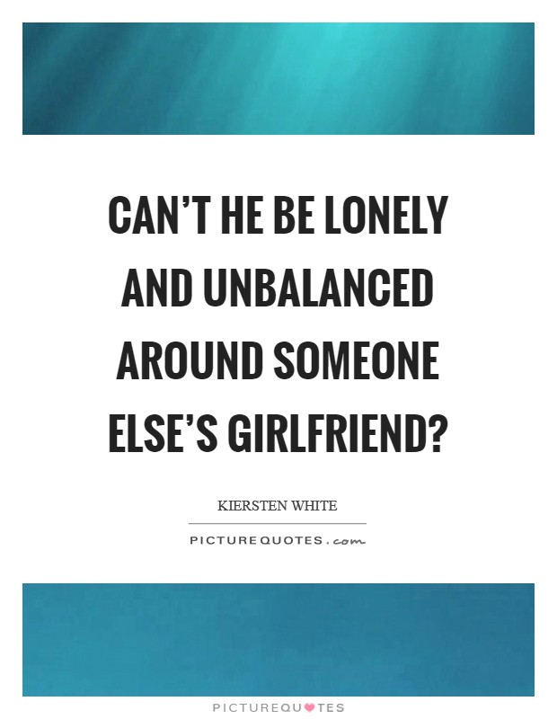 Can't he be lonely and unbalanced around someone else's girlfriend? Picture Quote #1