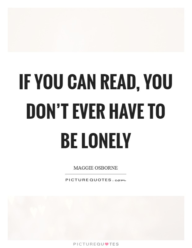If you can read, you don't ever have to be lonely Picture Quote #1