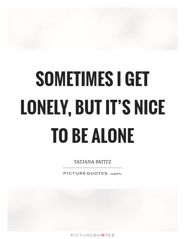 Sometimes I get lonely, but it's nice to be alone Picture Quote #1