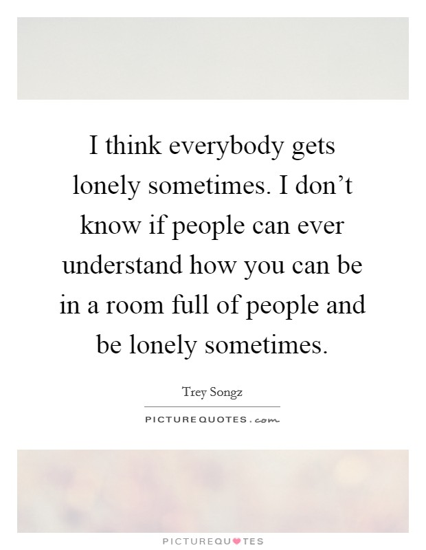 I think everybody gets lonely sometimes. I don't know if people can ever understand how you can be in a room full of people and be lonely sometimes Picture Quote #1