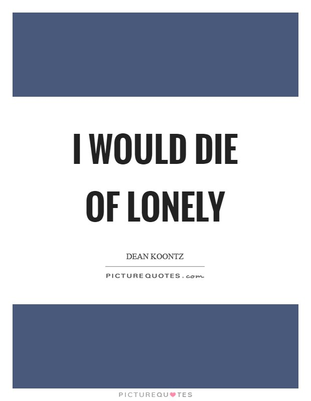 I would die of lonely Picture Quote #1
