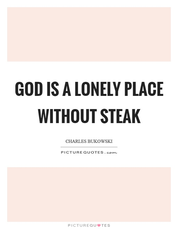 God is a lonely place without steak Picture Quote #1