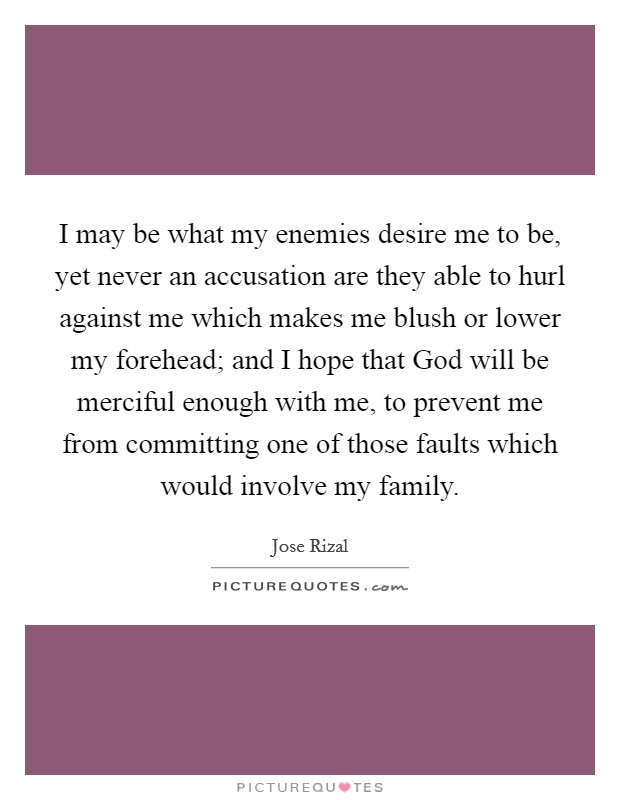 I may be what my enemies desire me to be, yet never an accusation are they able to hurl against me which makes me blush or lower my forehead; and I hope that God will be merciful enough with me, to prevent me from committing one of those faults which would involve my family Picture Quote #1