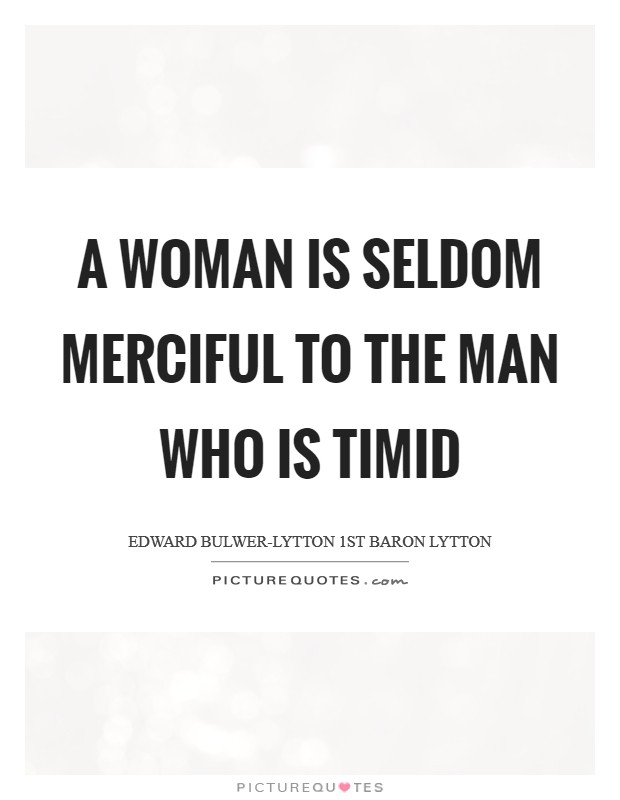 A woman is seldom merciful to the man who is timid Picture Quote #1