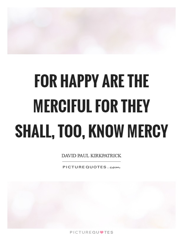 For happy are the merciful for they shall, too, know mercy Picture Quote #1