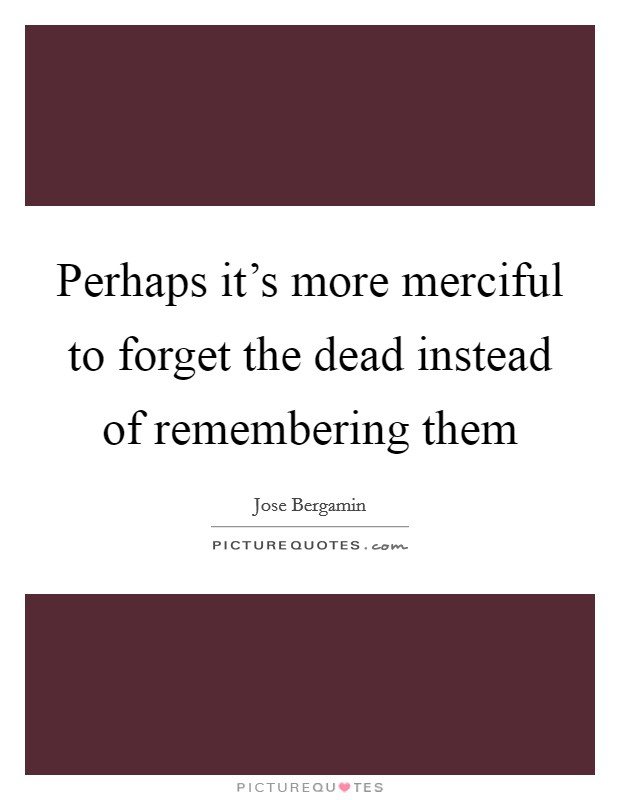 Perhaps it's more merciful to forget the dead instead of remembering them Picture Quote #1