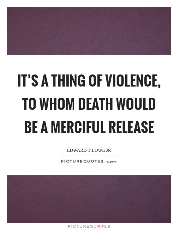 It's a thing of violence, to whom death would be a merciful release Picture Quote #1