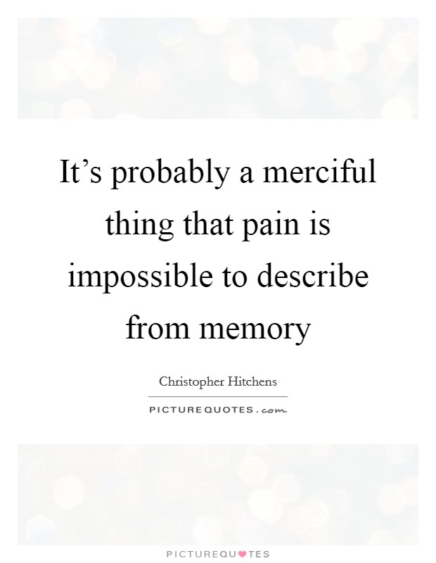 It's probably a merciful thing that pain is impossible to describe from memory Picture Quote #1