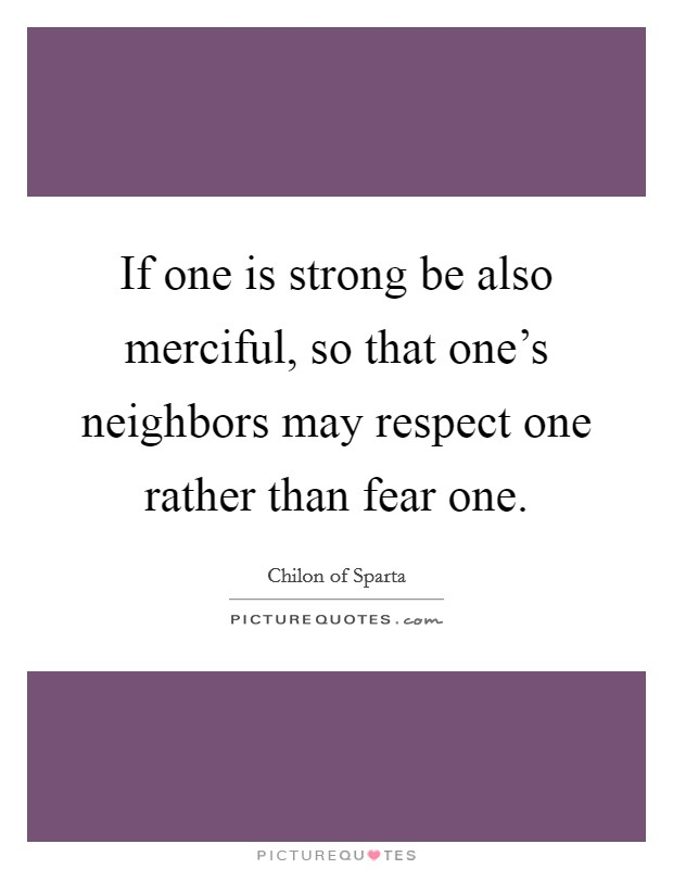 If one is strong be also merciful, so that one's neighbors may respect one rather than fear one Picture Quote #1