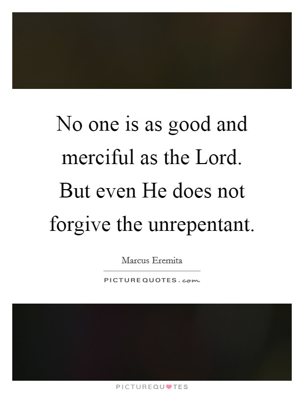 No one is as good and merciful as the Lord. But even He does not forgive the unrepentant Picture Quote #1