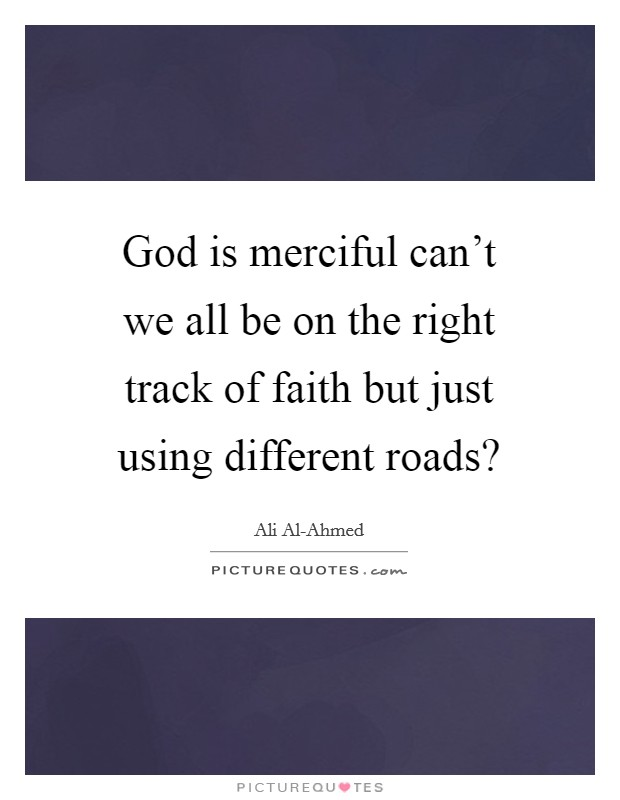 God is merciful can't we all be on the right track of faith but just using different roads? Picture Quote #1