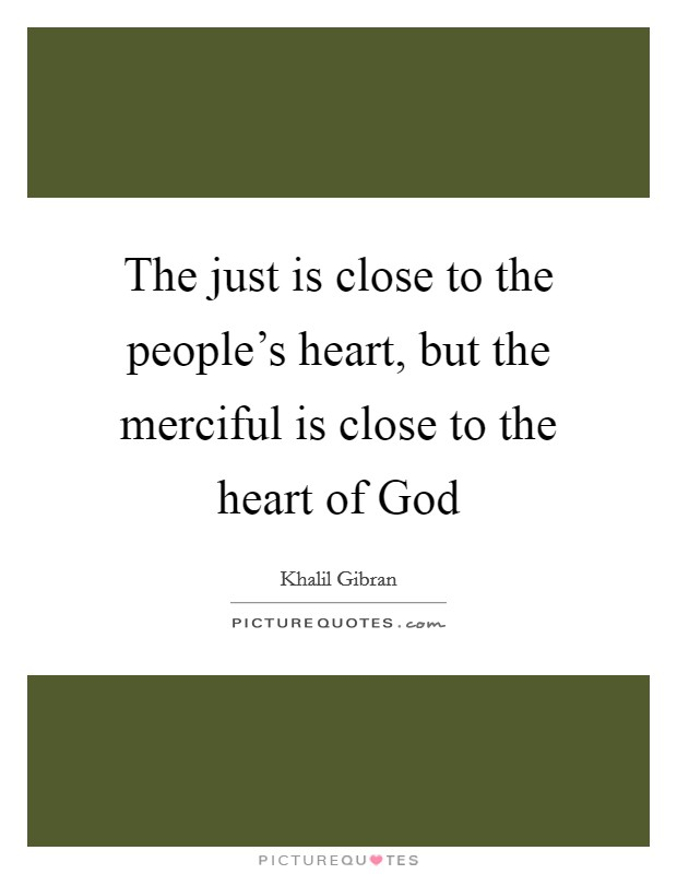 The just is close to the people's heart, but the merciful is close to the heart of God Picture Quote #1