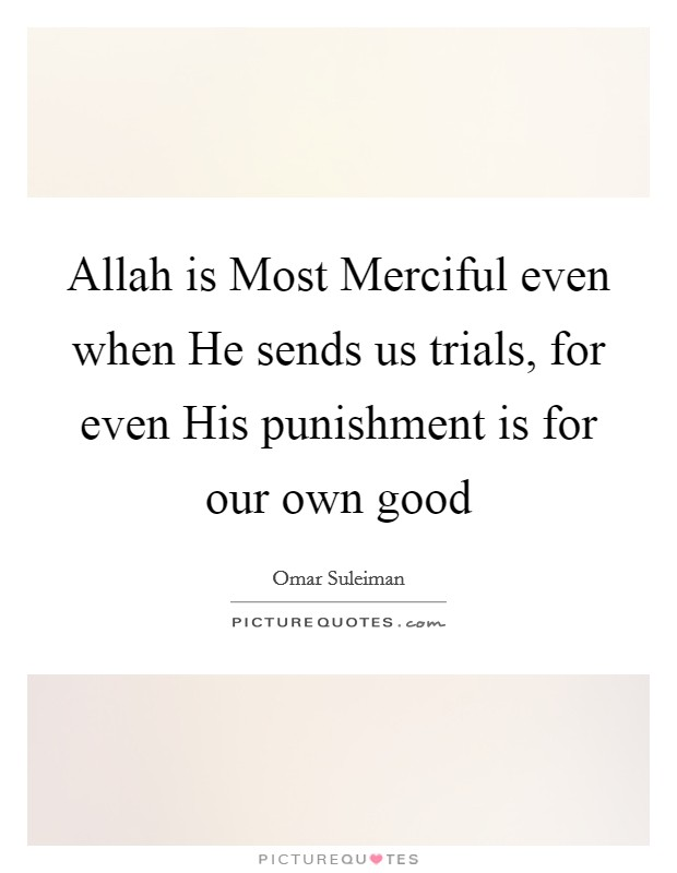 Allah is Most Merciful even when He sends us trials, for even His punishment is for our own good Picture Quote #1
