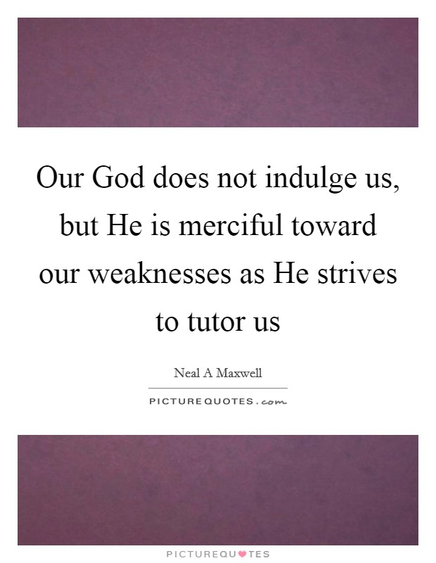 Our God does not indulge us, but He is merciful toward our weaknesses as He strives to tutor us Picture Quote #1