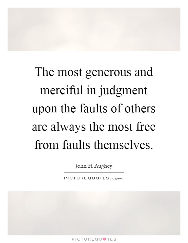 The most generous and merciful in judgment upon the faults of others are always the most free from faults themselves Picture Quote #1