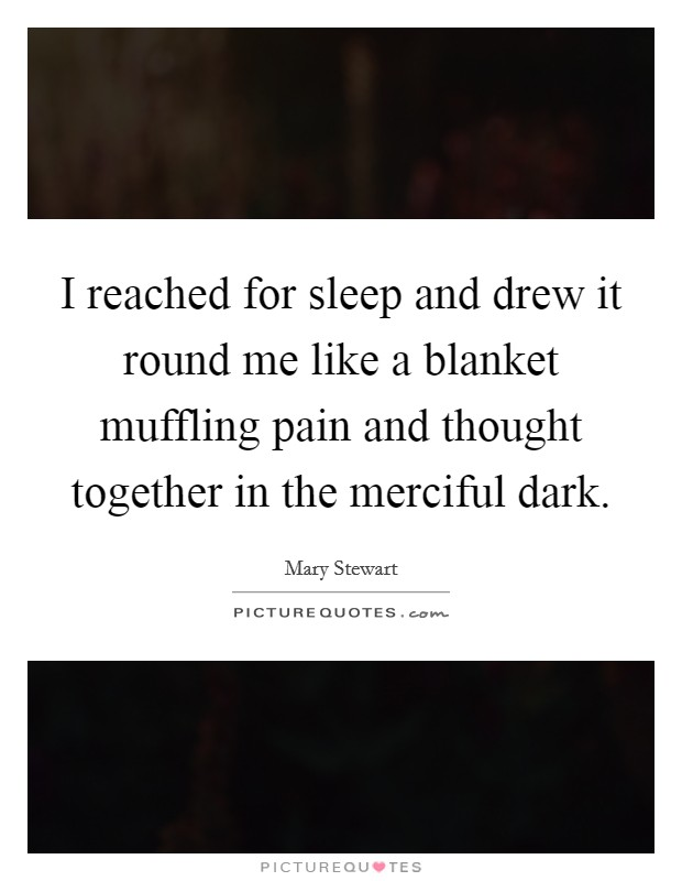 I reached for sleep and drew it round me like a blanket muffling pain and thought together in the merciful dark Picture Quote #1
