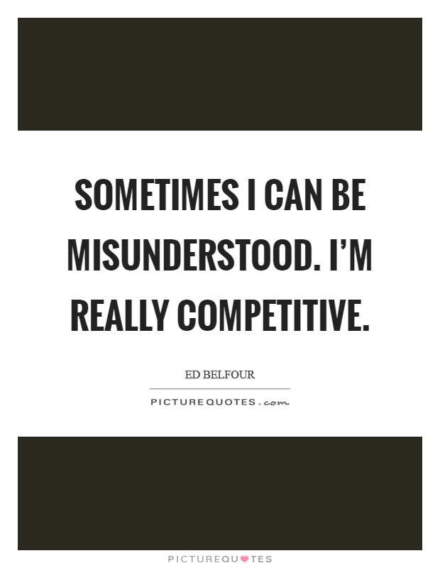 Sometimes I can be misunderstood. I'm really competitive Picture Quote #1