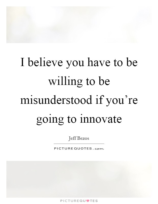 I believe you have to be willing to be misunderstood if you're going to innovate Picture Quote #1