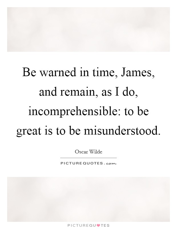 Be warned in time, James, and remain, as I do, incomprehensible: to be great is to be misunderstood Picture Quote #1