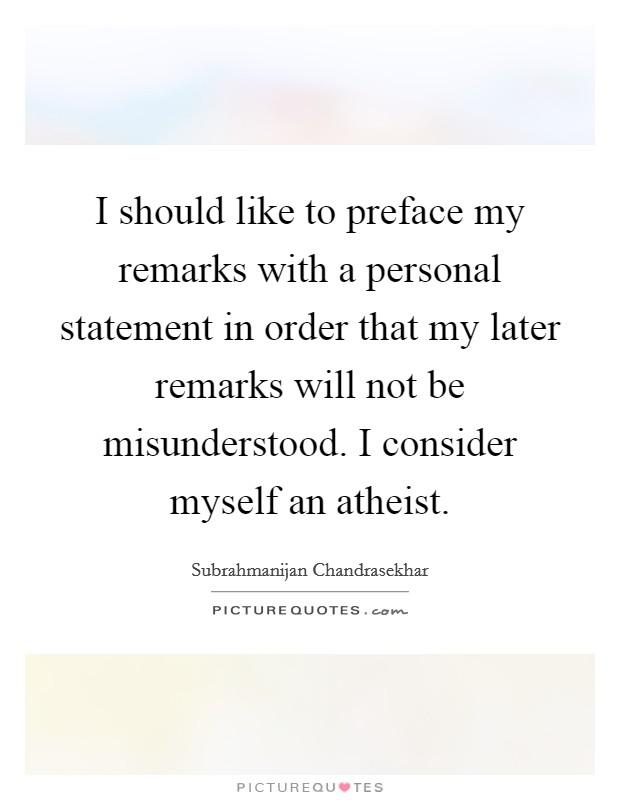 I should like to preface my remarks with a personal statement in order that my later remarks will not be misunderstood. I consider myself an atheist Picture Quote #1