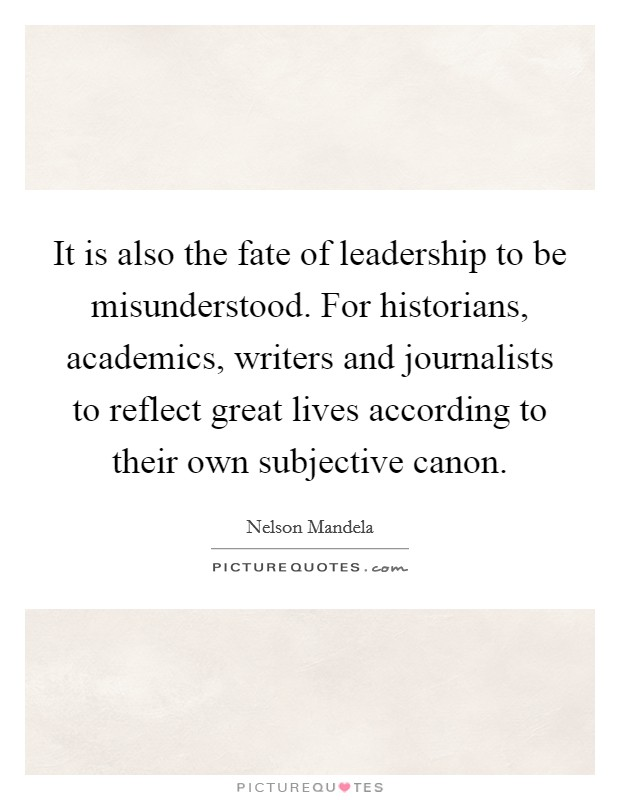 It is also the fate of leadership to be misunderstood. For historians, academics, writers and journalists to reflect great lives according to their own subjective canon Picture Quote #1