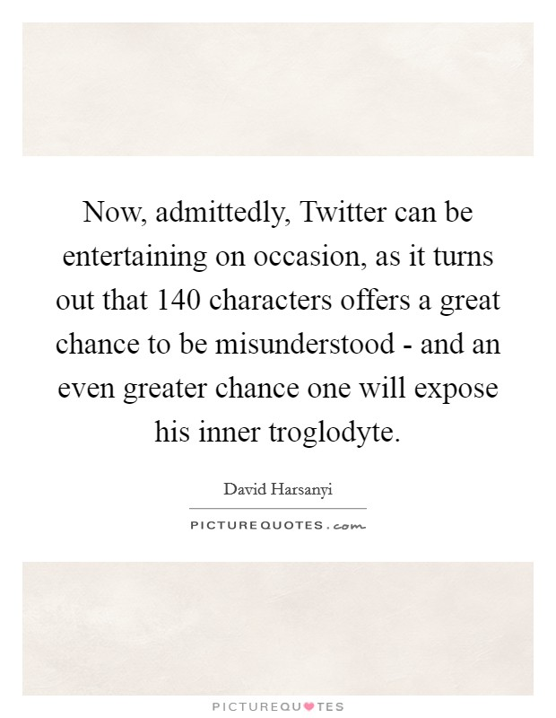 Now, admittedly, Twitter can be entertaining on occasion, as it turns out that 140 characters offers a great chance to be misunderstood - and an even greater chance one will expose his inner troglodyte Picture Quote #1