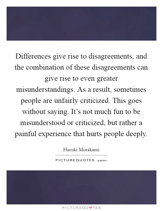 Differences give rise to disagreements, and the combination of these disagreements can give rise to even greater misunderstandings. As a result, sometimes people are unfairly criticized. This goes without saying. It's not much fun to be misunderstood or criticized, but rather a painful experience that hurts people deeply Picture Quote #1
