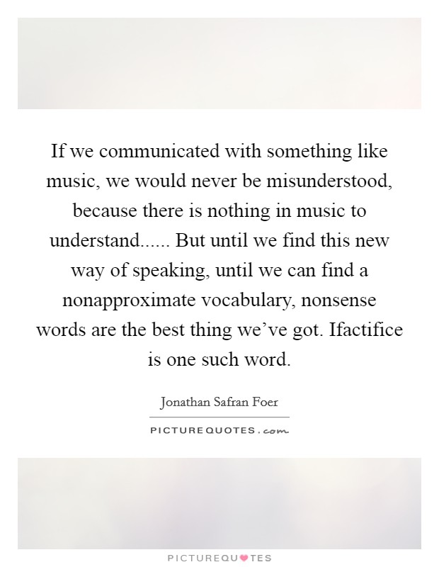 If we communicated with something like music, we would never be misunderstood, because there is nothing in music to understand...... But until we find this new way of speaking, until we can find a nonapproximate vocabulary, nonsense words are the best thing we've got. Ifactifice is one such word Picture Quote #1