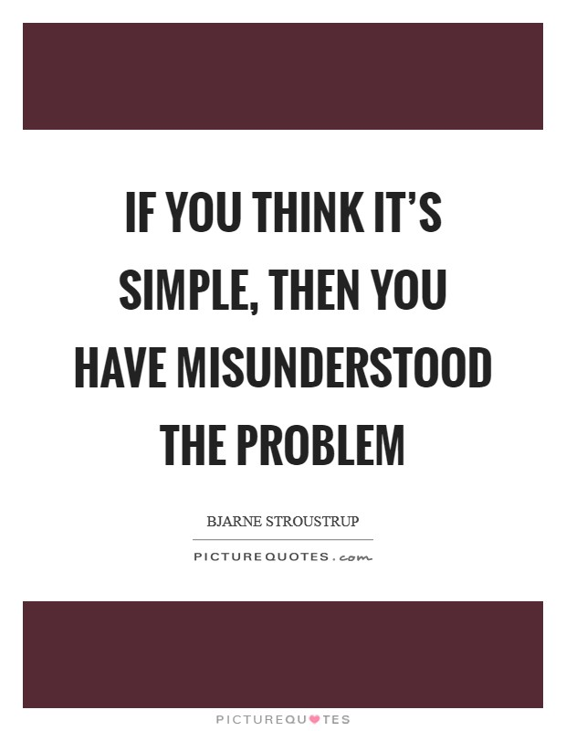 If you think it's simple, then you have misunderstood the problem Picture Quote #1