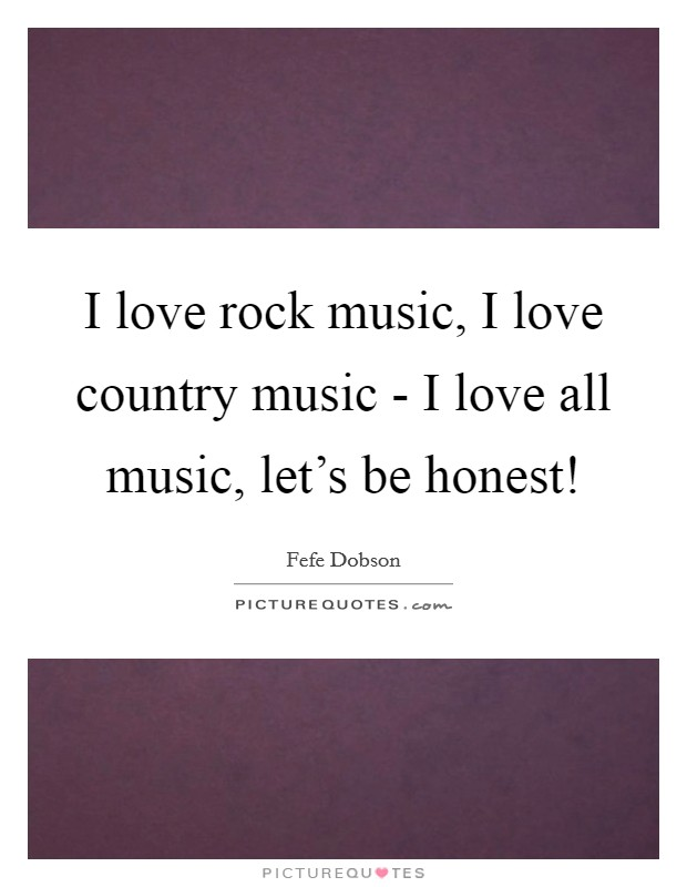 I love rock music, I love country music - I love all music, let's be honest! Picture Quote #1