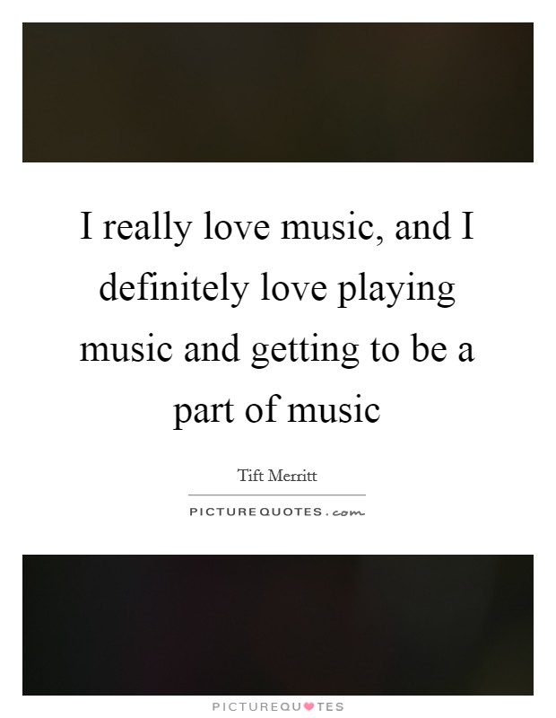 I really love music, and I definitely love playing music and getting to be a part of music Picture Quote #1