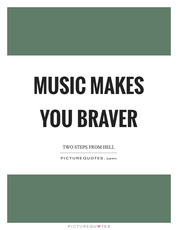 Music makes you braver Picture Quote #1
