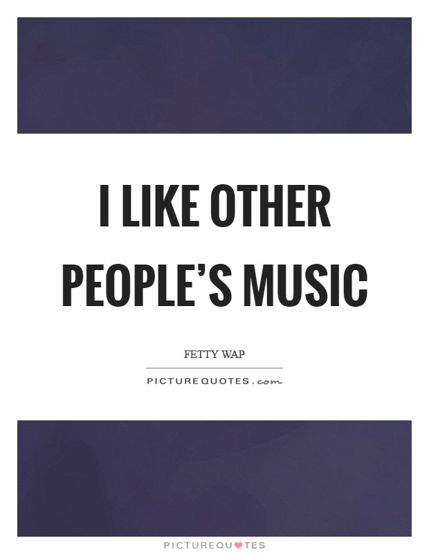 I like other people's music Picture Quote #1