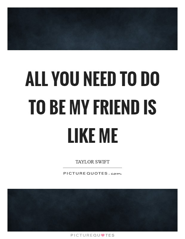 All you need to do to be my friend is like me Picture Quote #1