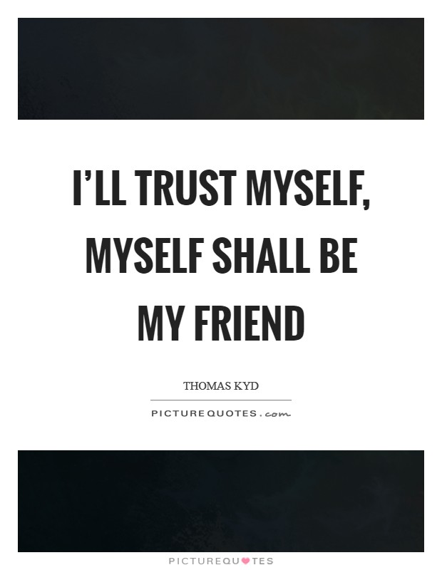 I'll trust myself, myself shall be my friend Picture Quote #1