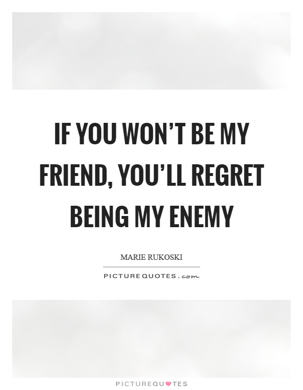 If you won't be my friend, you'll regret being my enemy Picture Quote #1