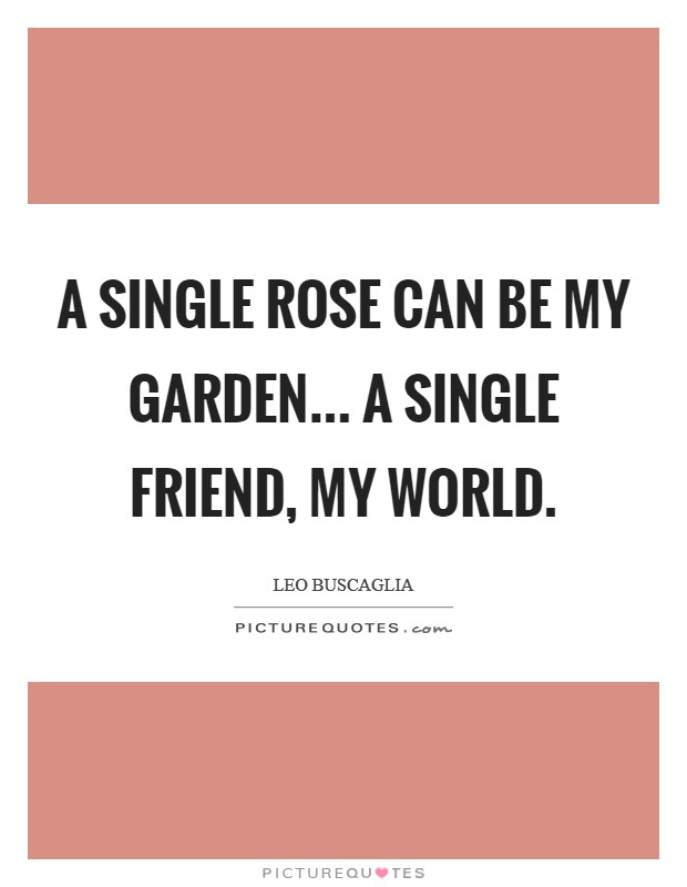 A single rose can be my garden... a single friend, my world Picture Quote #1